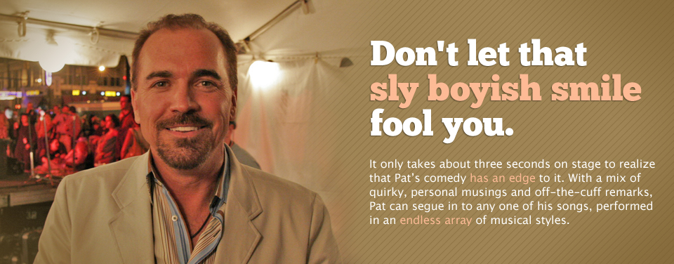 Don't let that sly boyish smile fool you. It only takes about three seconds on stage to realize that Pat's comedy has an edge to it.  With a mix of quirky, personal musings and off-the-cuff remarks, Pat can segue in to any one of his songs, performed in an endless array of musical styles.
